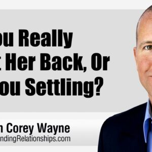 Do You Really Want Her Back, or Are You Settling?
