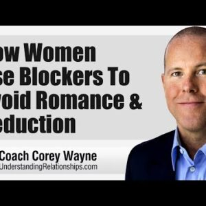 How Women Use Blockers To Avoid Romance & Seduction