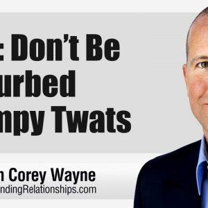 Men: Don't Be Perturbed Grumpy Twats